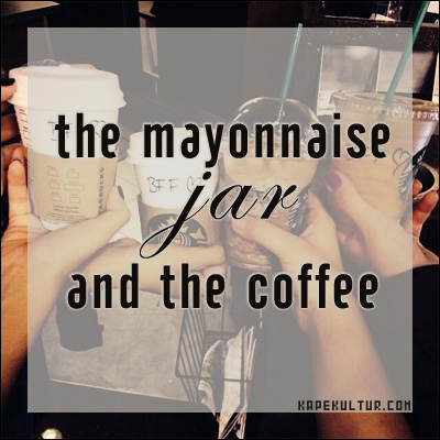 The Mayonnaise Jar and the Coffee